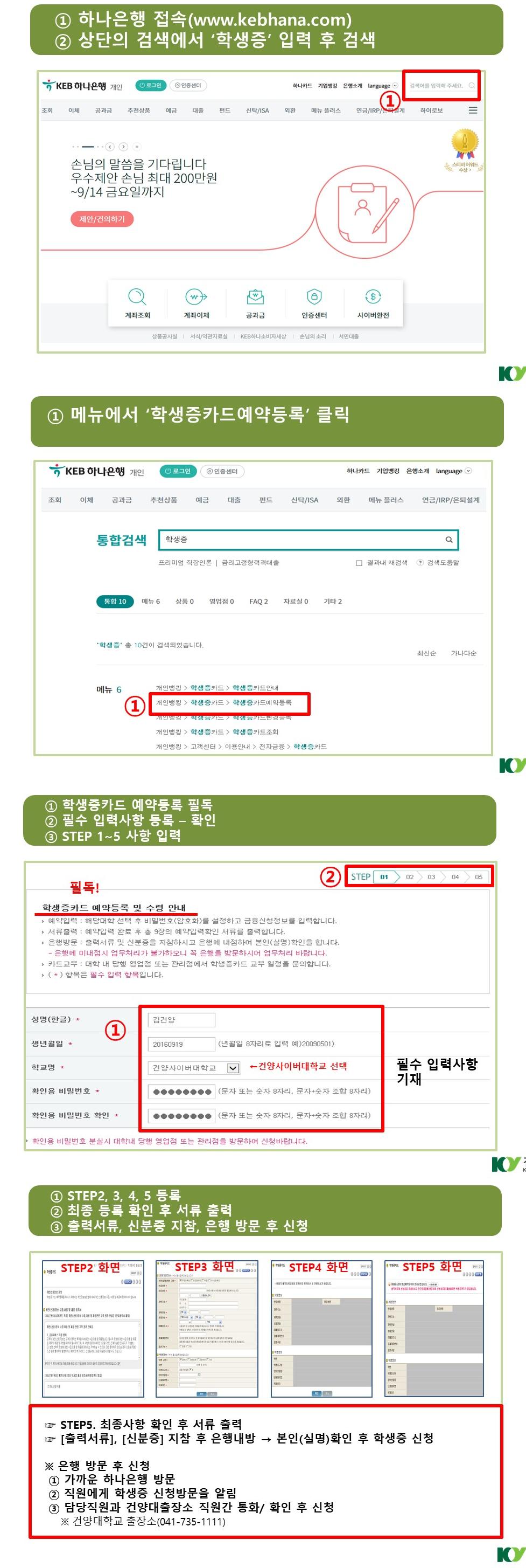 1.하나 은행에 접속하고 상단의 검색에서 '학생증'입력후 검색 2.메뉴에서 '학생증카드예약등록'클릭 3.1)학생증카드 예약등록필독 2)필수입력사항 등록-확인 3)STEP1~5 사항 입력 4.1)STEP2,3,4,5등록 2)최종 등록 확인후 서류 출력 3)출력서류,신분증지참,은행 방문 후 신청 *은행방문 후 신청 1)가까운 하나 은행 방문 2)직원에게 학생증 신청방문을 알림 3)담당직원과 건양대출장소 직원간 통화/확인 후 신청 건양대학교 출장소(041-735-1111)